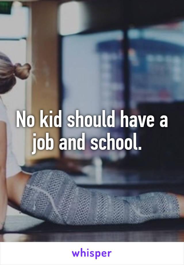 No kid should have a job and school.