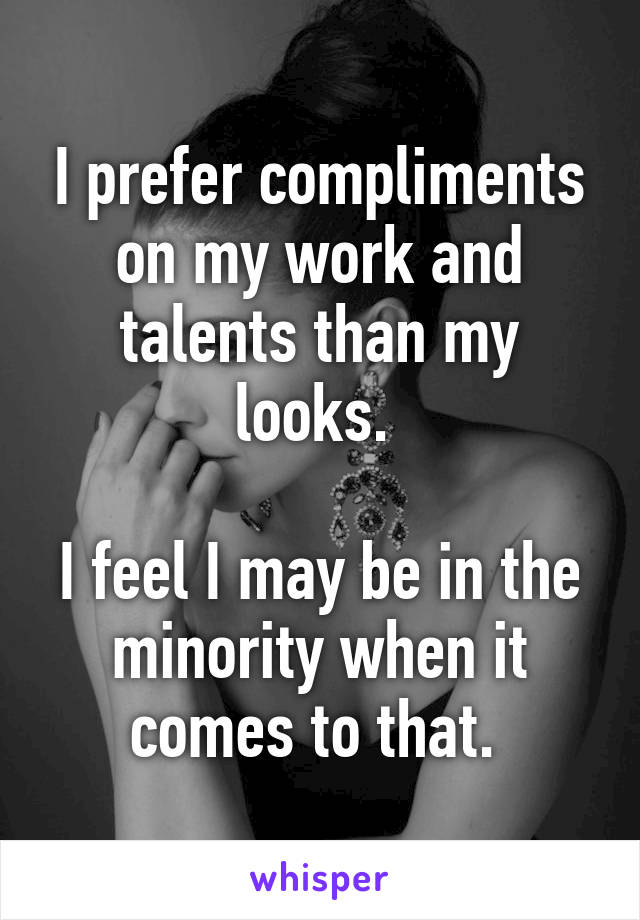 I prefer compliments on my work and talents than my looks.   I feel I may be in the minority when it comes to that.