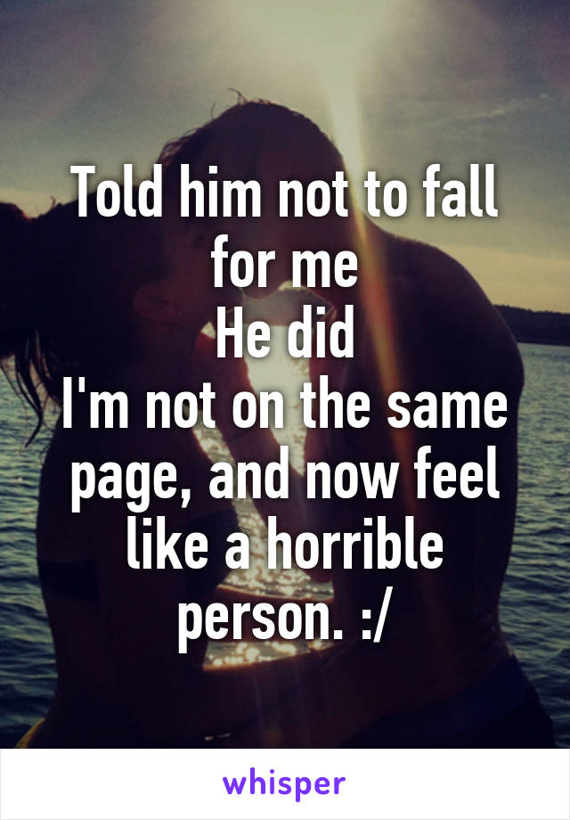 Told him not to fall for me He did I'm not on the same page, and now feel like a horrible person. :/