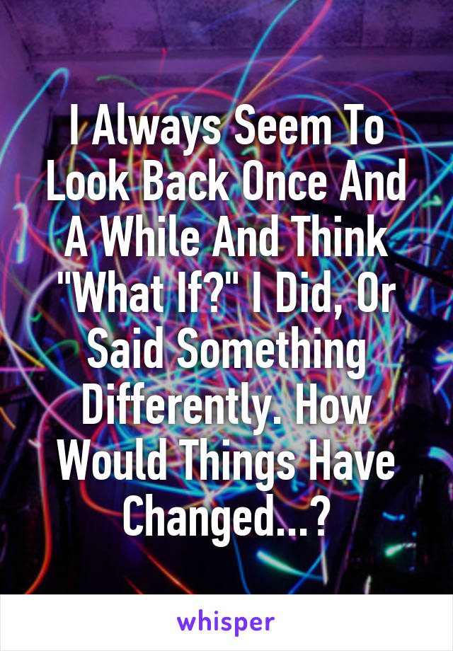 """I Always Seem To Look Back Once And A While And Think """"What If?"""" I Did, Or Said Something Differently. How Would Things Have Changed...?"""