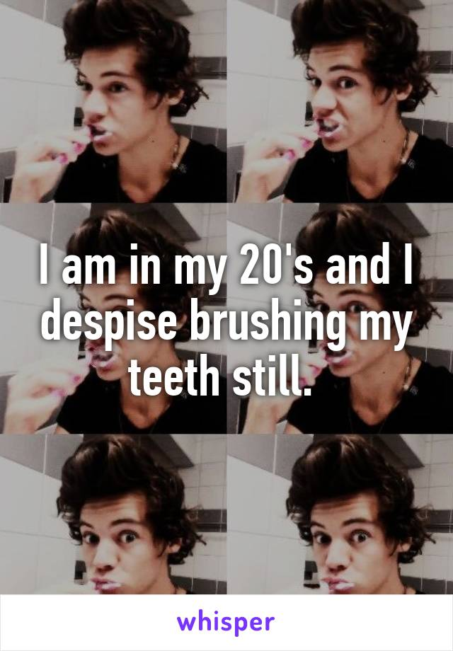I am in my 20's and I despise brushing my teeth still.