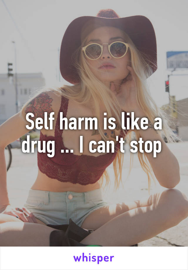 Self harm is like a drug ... I can't stop