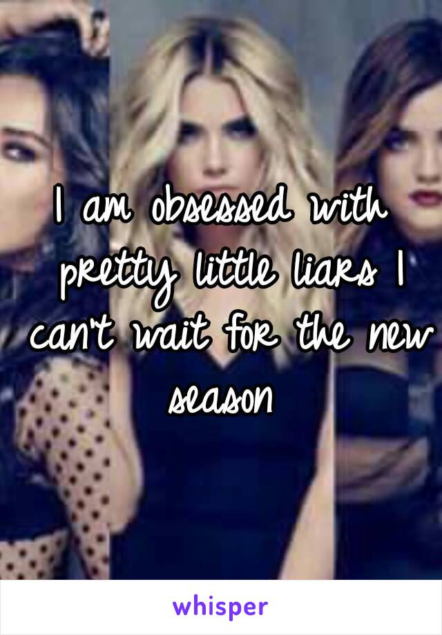 I am obsessed with pretty little liars I can't wait for the new season