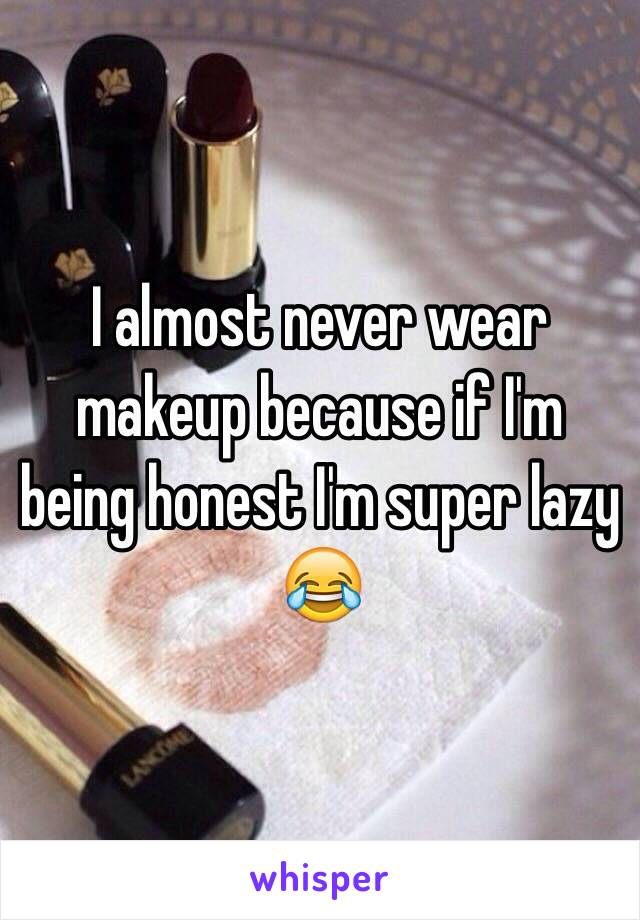 I almost never wear makeup because if I'm being honest I'm super lazy 😂