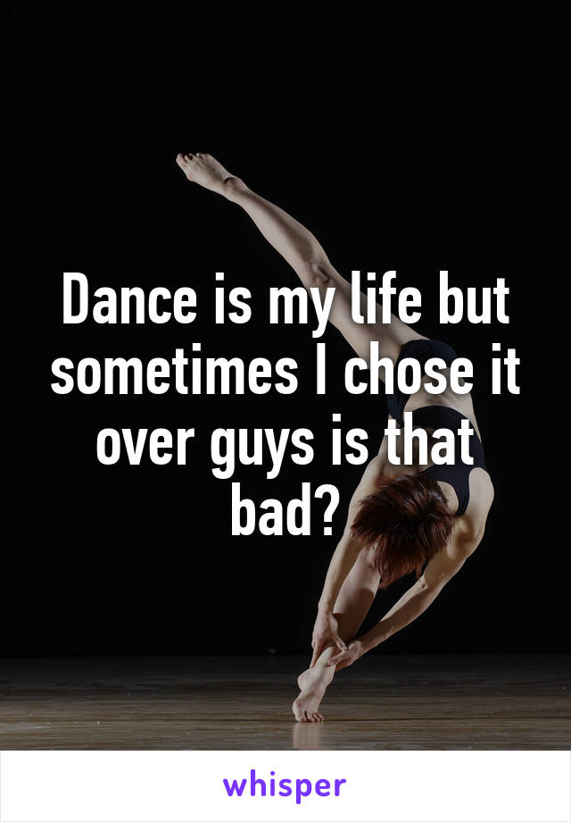 Dance is my life but sometimes I chose it over guys is that bad?
