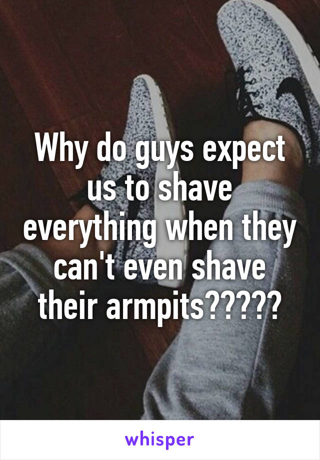 Why do guys expect us to shave everything when they can't even shave their armpits?????