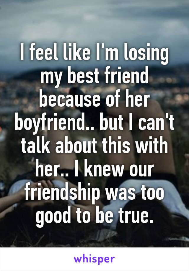 I feel like I'm losing my best friend because of her boyfriend.. but I can't talk about this with her.. I knew our friendship was too good to be true.