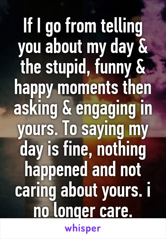 If I go from telling you about my day & the stupid, funny & happy moments then asking & engaging in yours. To saying my day is fine, nothing happened and not caring about yours. i no longer care.