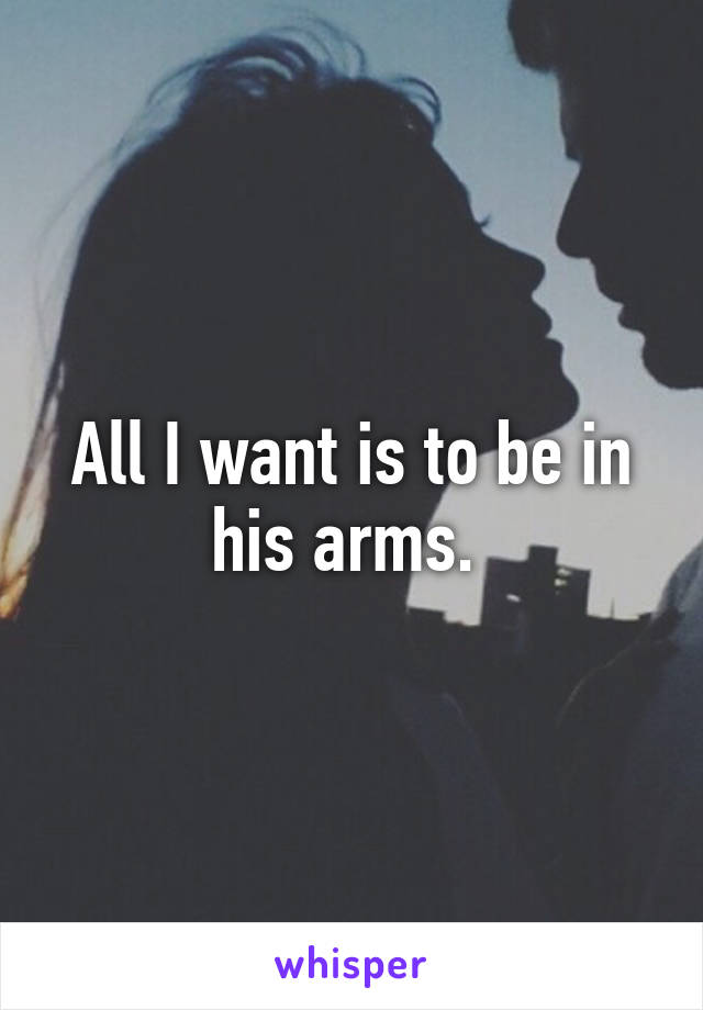 All I want is to be in his arms.