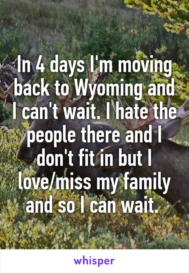 In 4 days I'm moving back to Wyoming and I can't wait. I hate the people there and I don't fit in but I love/miss my family and so I can wait.