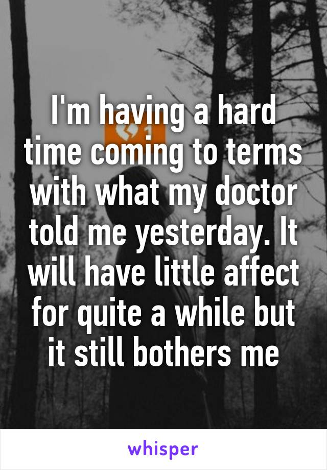 I'm having a hard time coming to terms with what my doctor told me yesterday. It will have little affect for quite a while but it still bothers me