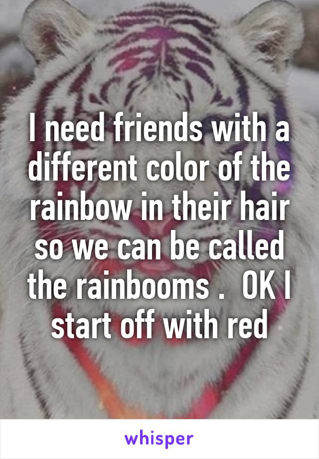 I need friends with a different color of the rainbow in their hair so we can be called the rainbooms .  OK I start off with red