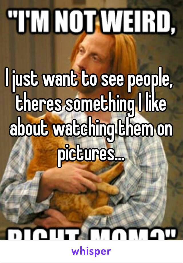I just want to see people, theres something I like about watching them on pictures…