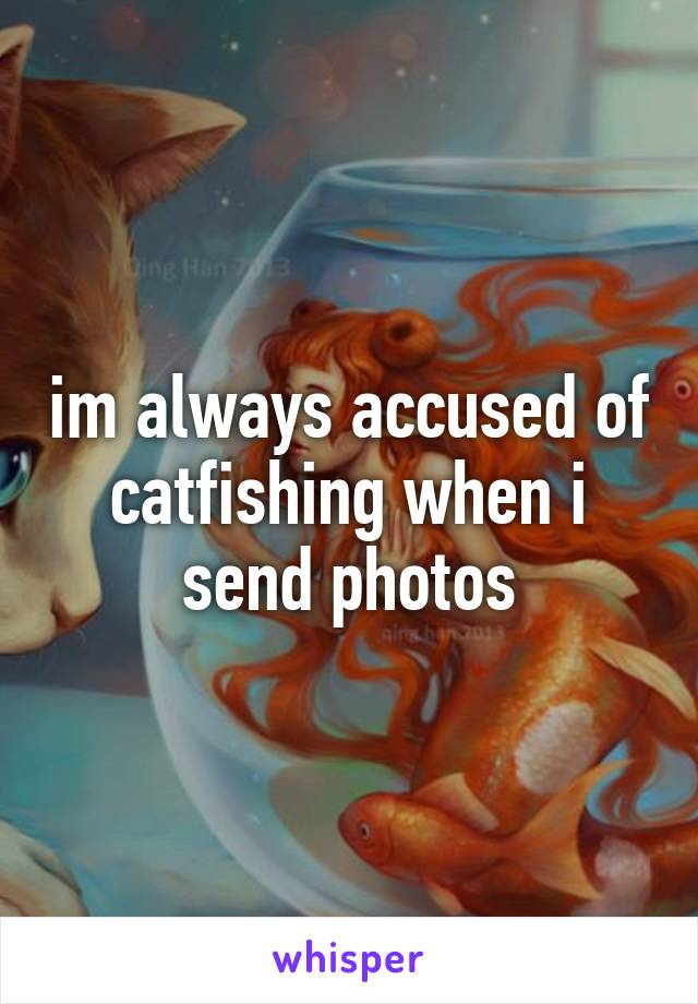 im always accused of catfishing when i send photos
