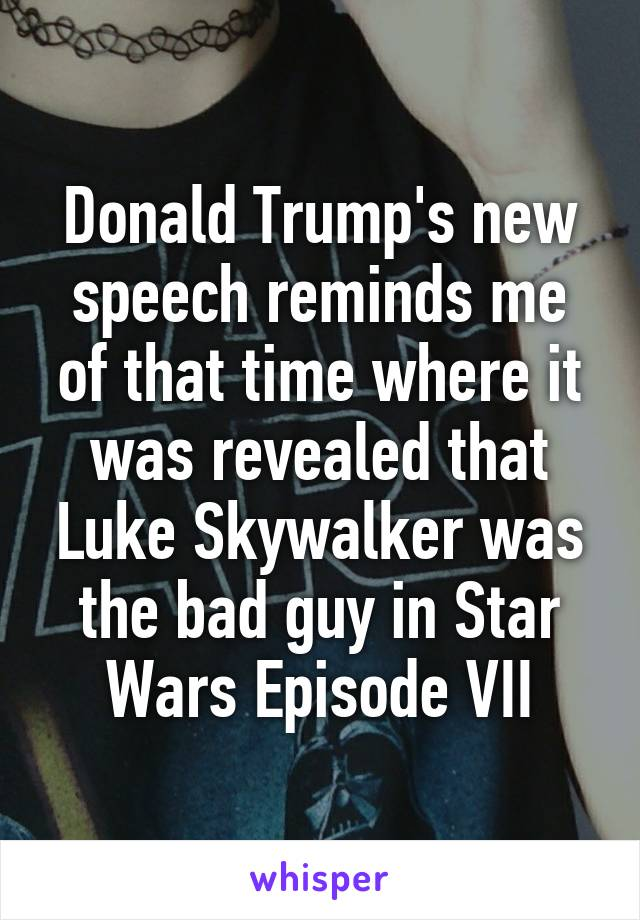 Donald Trump's new speech reminds me of that time where it was revealed that Luke Skywalker was the bad guy in Star Wars Episode VII