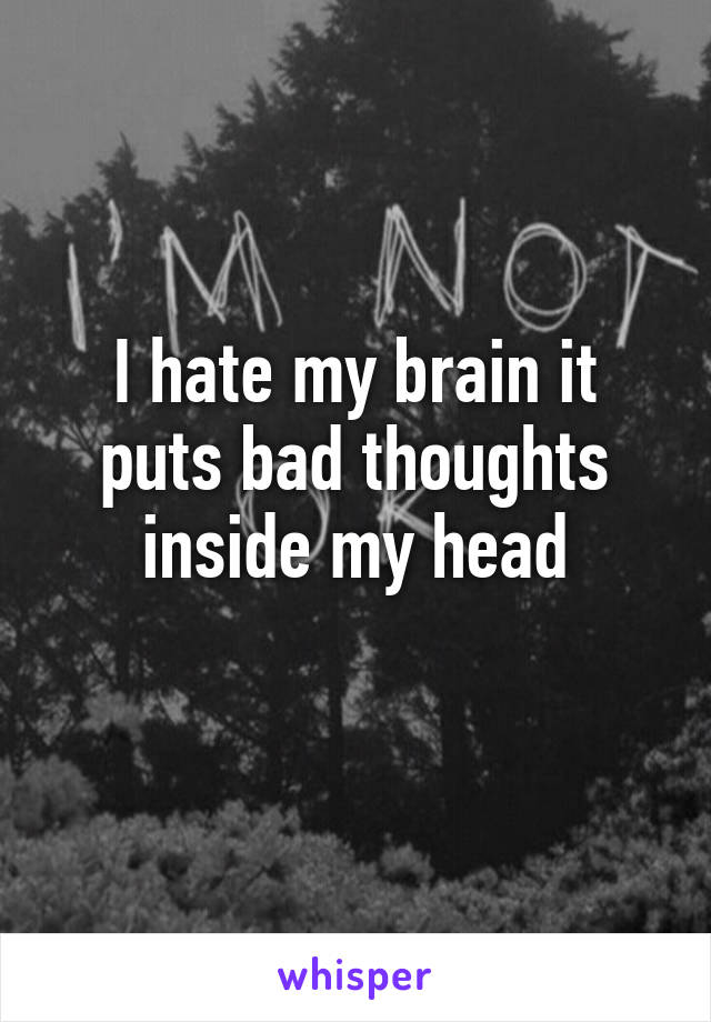 I hate my brain it puts bad thoughts inside my head