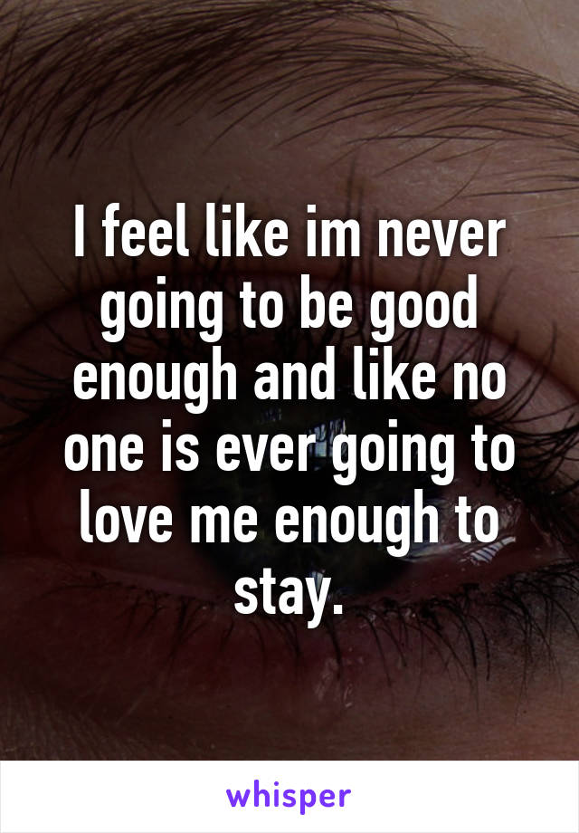 I feel like im never going to be good enough and like no one is ever going to love me enough to stay.