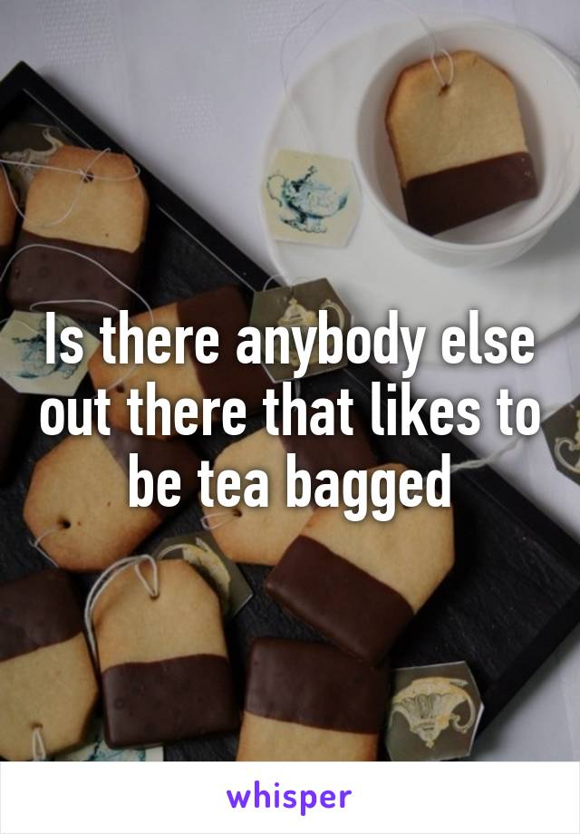 Is there anybody else out there that likes to be tea bagged