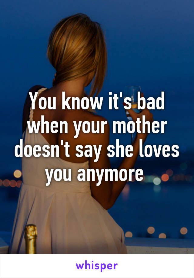 You know it's bad when your mother doesn't say she loves you anymore