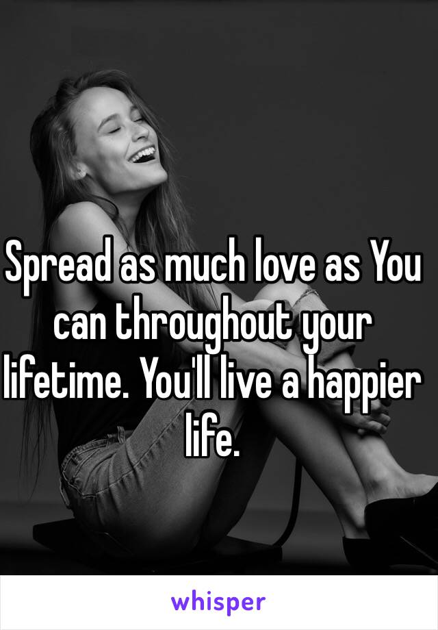 Spread as much love as You can throughout your lifetime. You'll live a happier life.