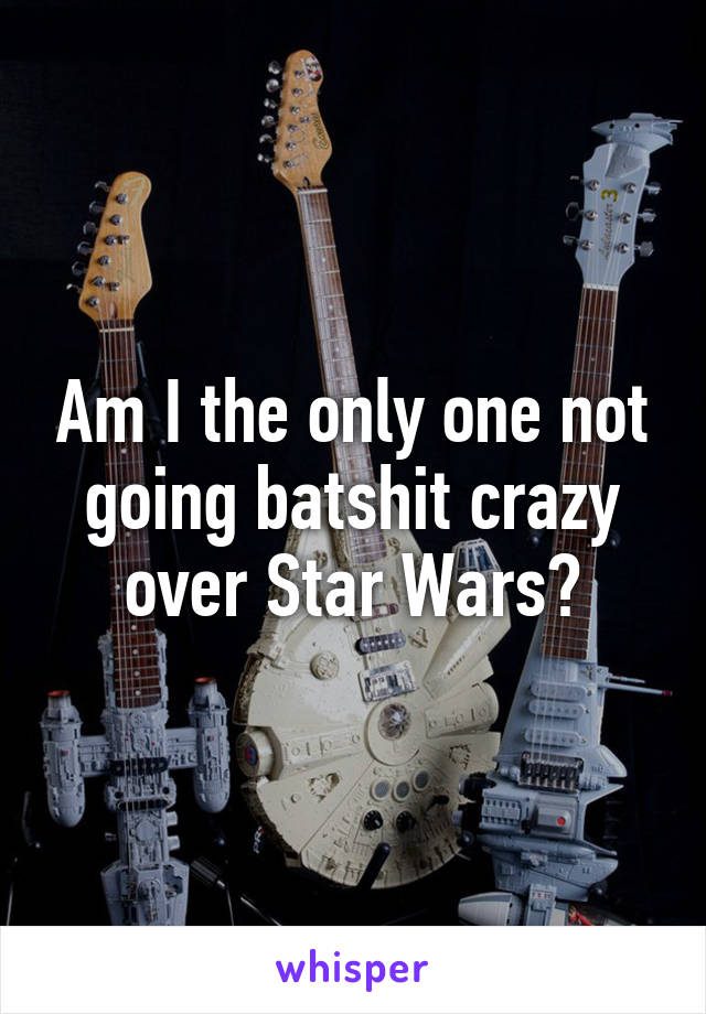 Am I the only one not going batshit crazy over Star Wars?