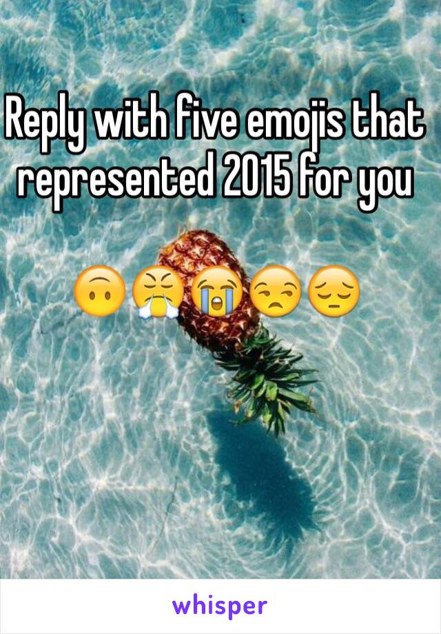 Reply with five emojis that represented 2015 for you  🙃😤😭😒😔