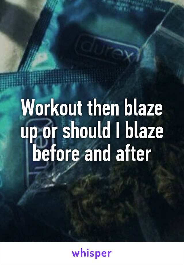 Workout then blaze up or should I blaze before and after