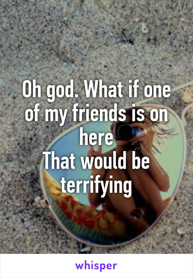 Oh god. What if one of my friends is on here That would be terrifying