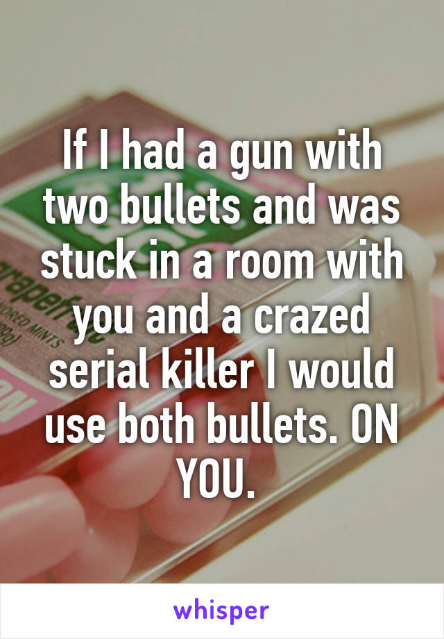 If I had a gun with two bullets and was stuck in a room with you and a crazed serial killer I would use both bullets. ON YOU.