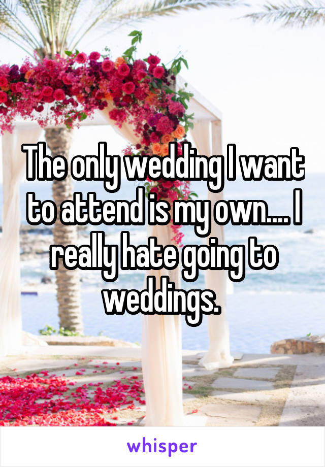 The only wedding I want to attend is my own.... I really hate going to weddings.