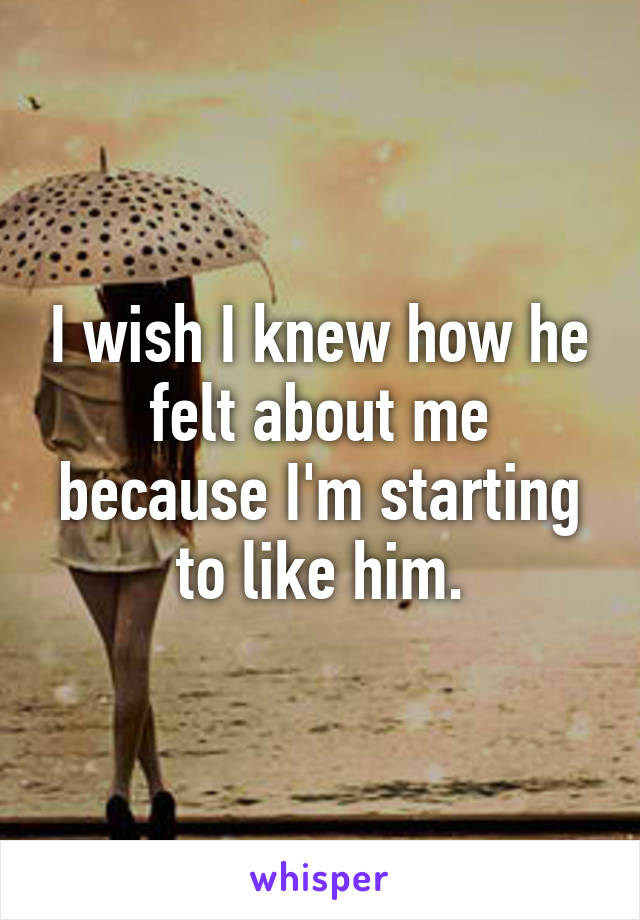 I wish I knew how he felt about me because I'm starting to like him.