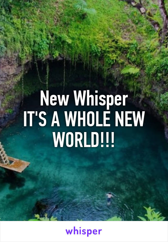 New Whisper IT'S A WHOLE NEW WORLD!!!