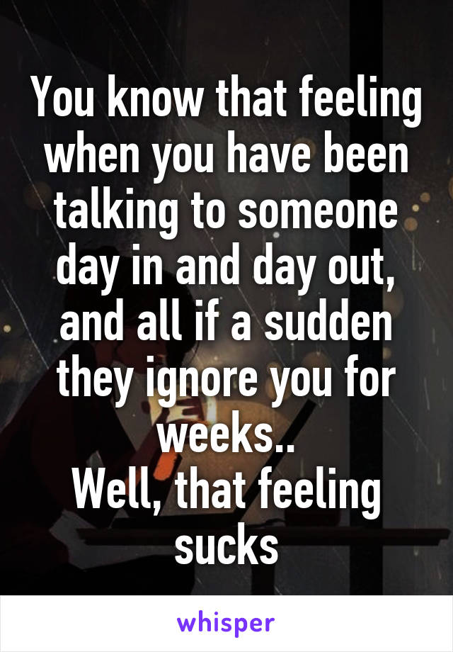 You know that feeling when you have been talking to someone day in and day out, and all if a sudden they ignore you for weeks.. Well, that feeling sucks