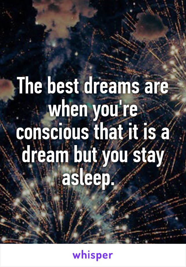 The best dreams are when you're conscious that it is a dream but you stay asleep.