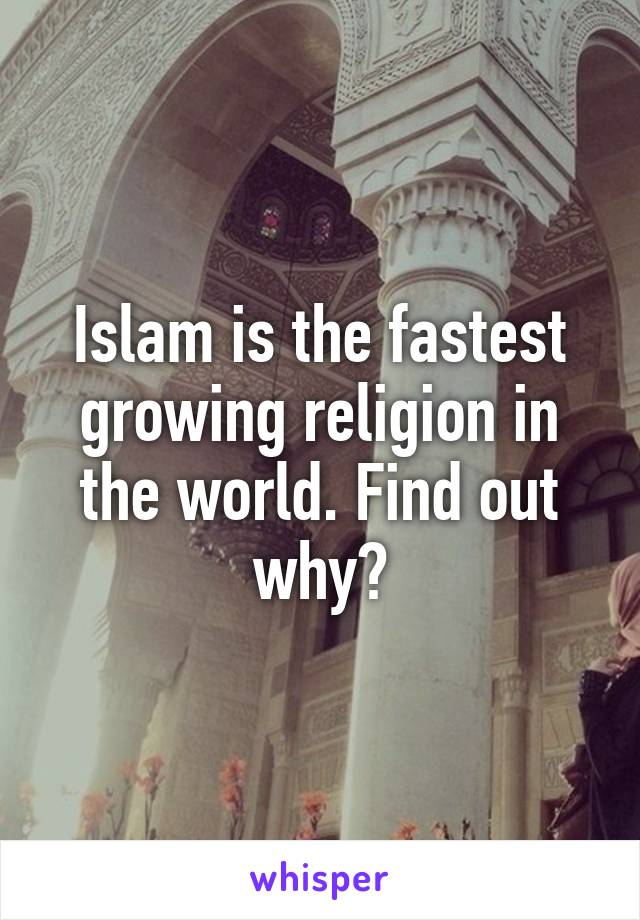 Islam is the fastest growing religion in the world. Find out why?