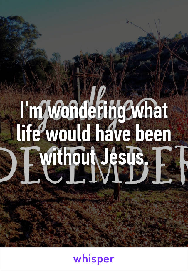 I'm wondering what life would have been without Jesus.