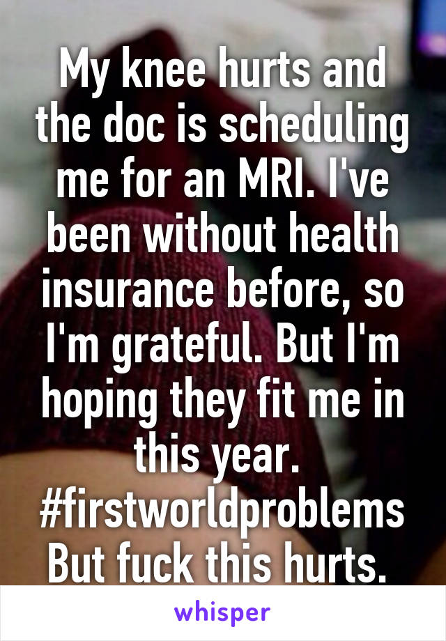 My knee hurts and the doc is scheduling me for an MRI. I've been without health insurance before, so I'm grateful. But I'm hoping they fit me in this year.  #firstworldproblems But fuck this hurts.