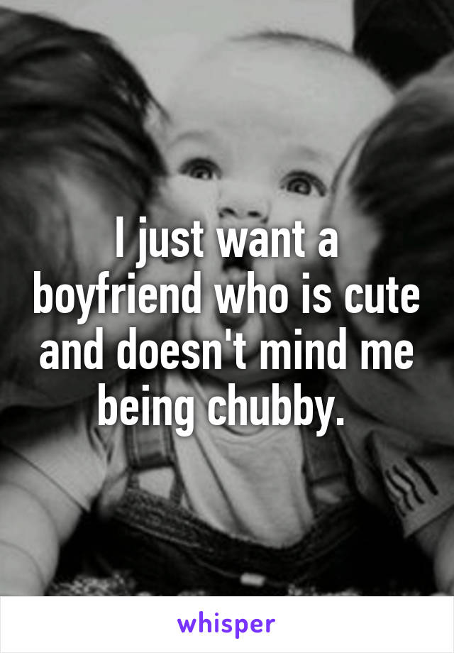 I just want a boyfriend who is cute and doesn't mind me being chubby.