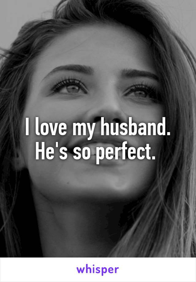 I love my husband. He's so perfect.
