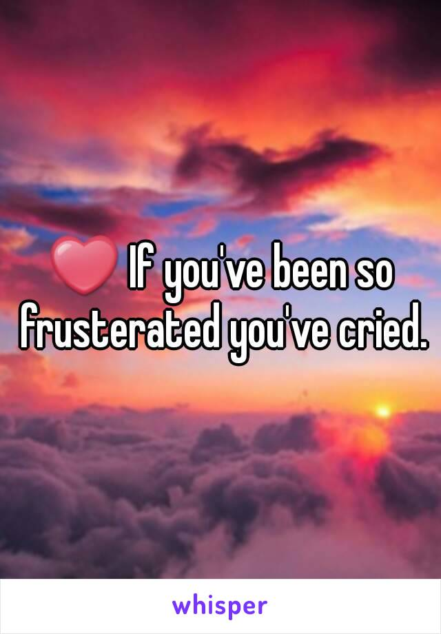 ❤ If you've been so frusterated you've cried.