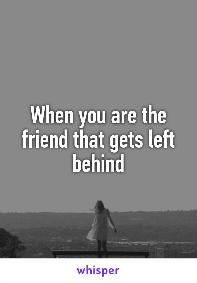 When you are the friend that gets left behind