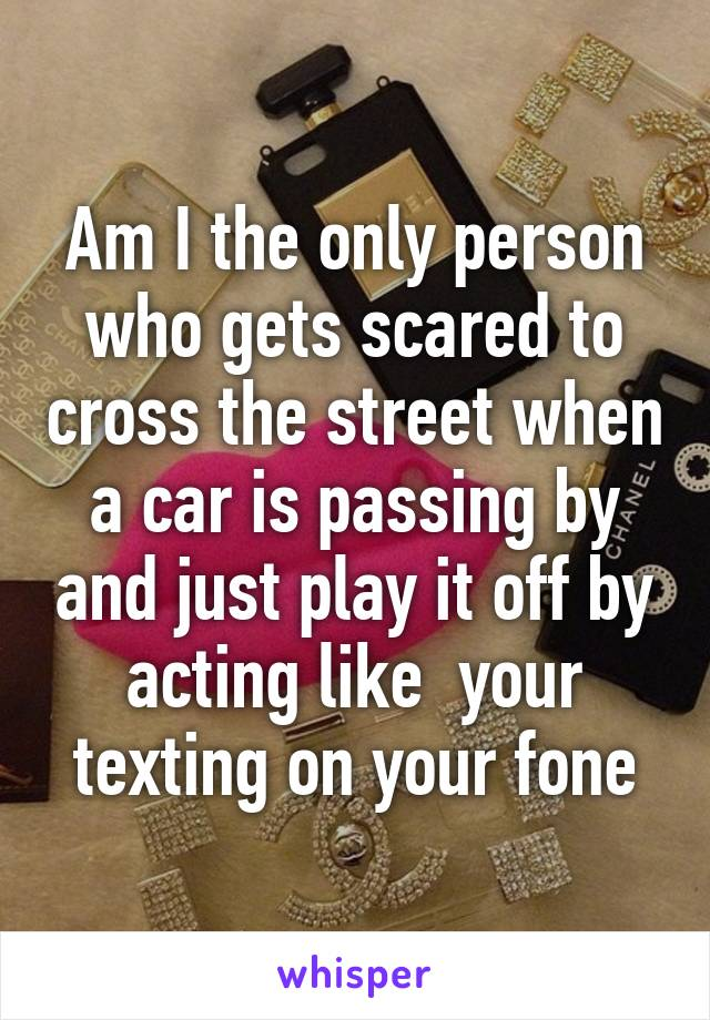 Am I the only person who gets scared to cross the street when a car is passing by and just play it off by acting like  your texting on your fone