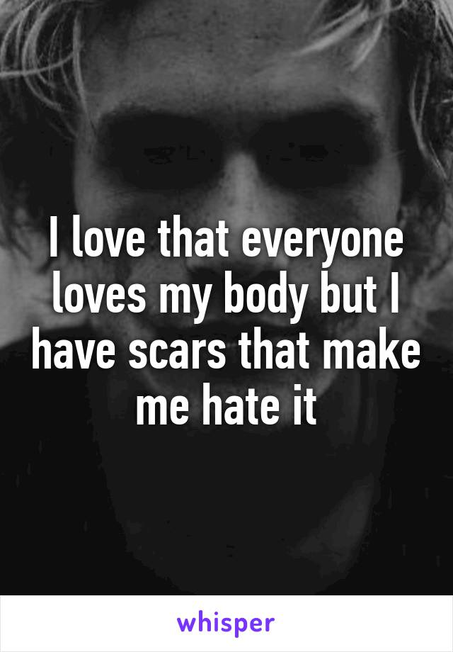 I love that everyone loves my body but I have scars that make me hate it