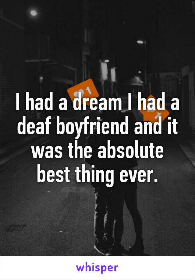 I had a dream I had a deaf boyfriend and it was the absolute best thing ever.