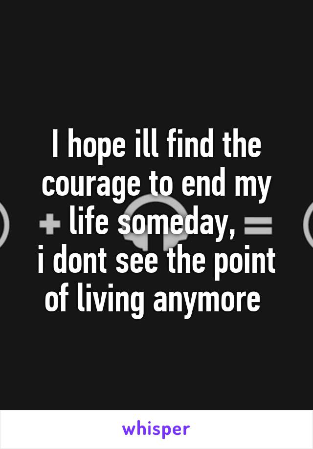 I hope ill find the courage to end my life someday,  i dont see the point of living anymore