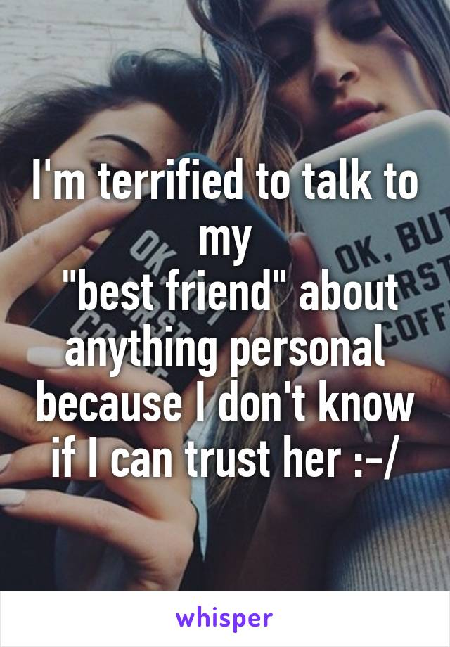 "I'm terrified to talk to my  ""best friend"" about anything personal because I don't know if I can trust her :-/"