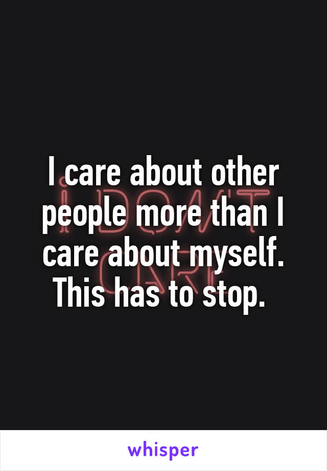 I care about other people more than I care about myself. This has to stop.