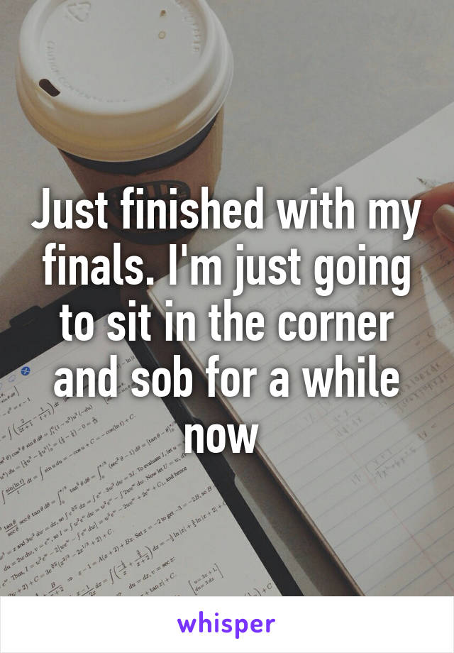 Just finished with my finals. I'm just going to sit in the corner and sob for a while now