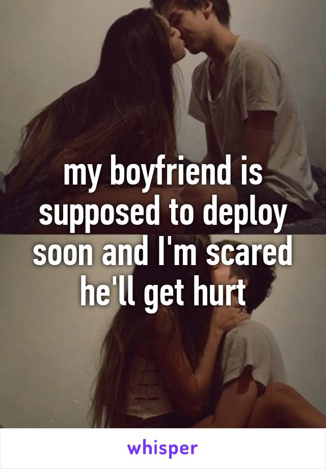 my boyfriend is supposed to deploy soon and I'm scared he'll get hurt