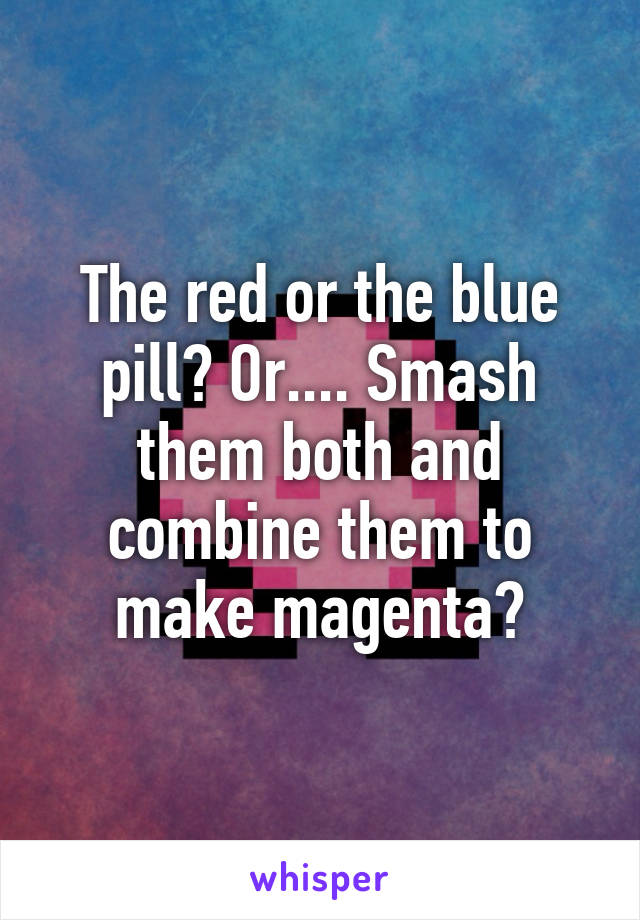 The red or the blue pill? Or.... Smash them both and combine them to make magenta?